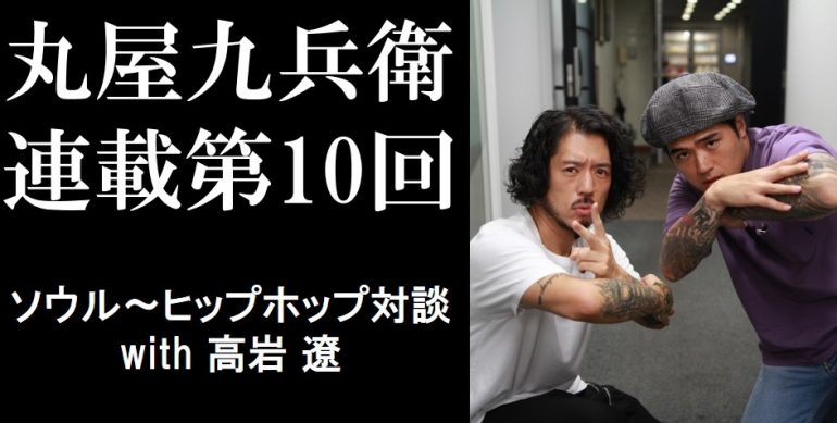 丸屋九兵衛連載第10回:ソウル~ヒップホップ対談 with 高岩 遼