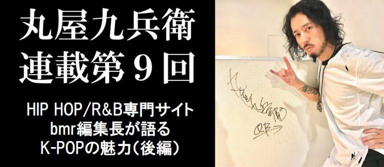 丸屋九兵衛連載第9回:HIP HOP/R&B専門サイトbmr編集長が語るK-POPの魅力(後編)