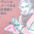 ベートーヴェンはロックスターである。その理由を楽曲と生涯から辿る by 水野蒼生【連載第3回】