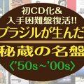 ブラジルが生んだ秘蔵の名盤〈50s~00s〉:初CD化&入手困難盤全100タイトルが1000円で復活